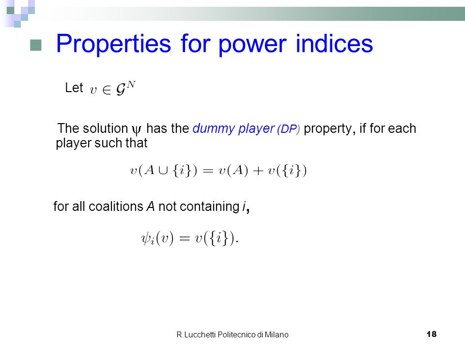 R.Lucchetti Politecnico di Milano 18 Properties for power indices Let The solution has the dummy player (DP) property, if for each player such that fo