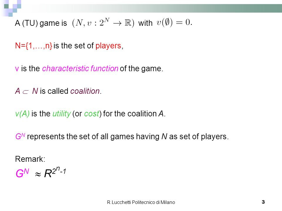 R.Lucchetti Politecnico di Milano 3 A (TU) game is with N={1,…,n} is the set of players, v is the characteristic function of the game. A N is called c