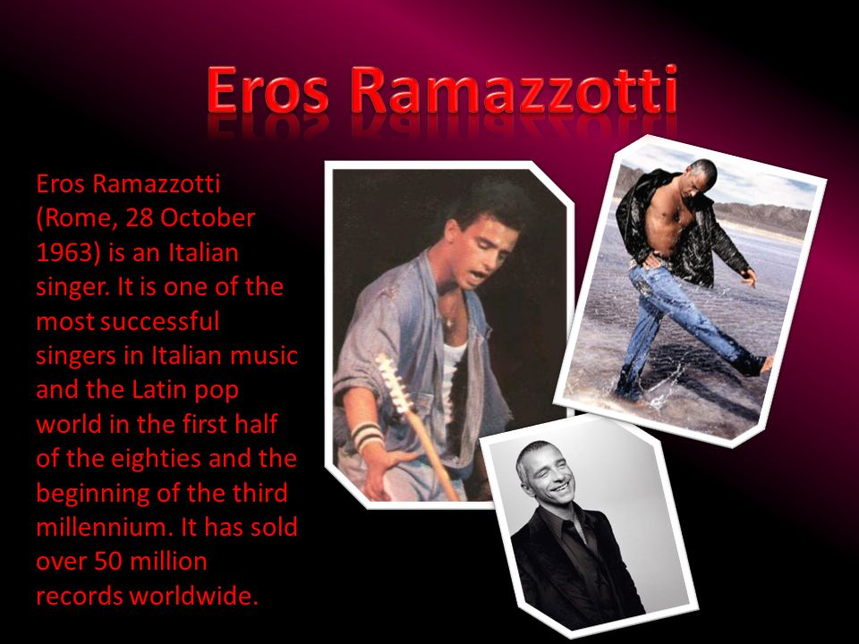 Eros Ramazzotti (Rome, 28 October 1963) is an Italian singer. It is one of the most successful singers in Italian music and the Latin pop world in the