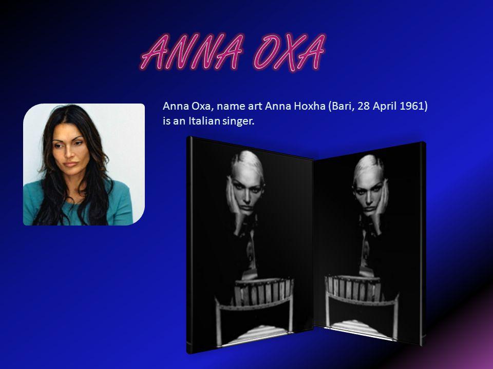 Anna Oxa, name art Anna Hoxha (Bari, 28 April 1961) is an Italian singer.