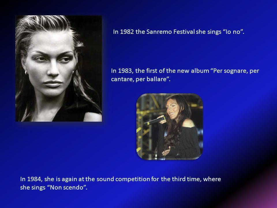 In 1982 the Sanremo Festival she sings Io no. In 1983, the first of the new album Per sognare, per cantare, per ballare. In 1984, she is again at the