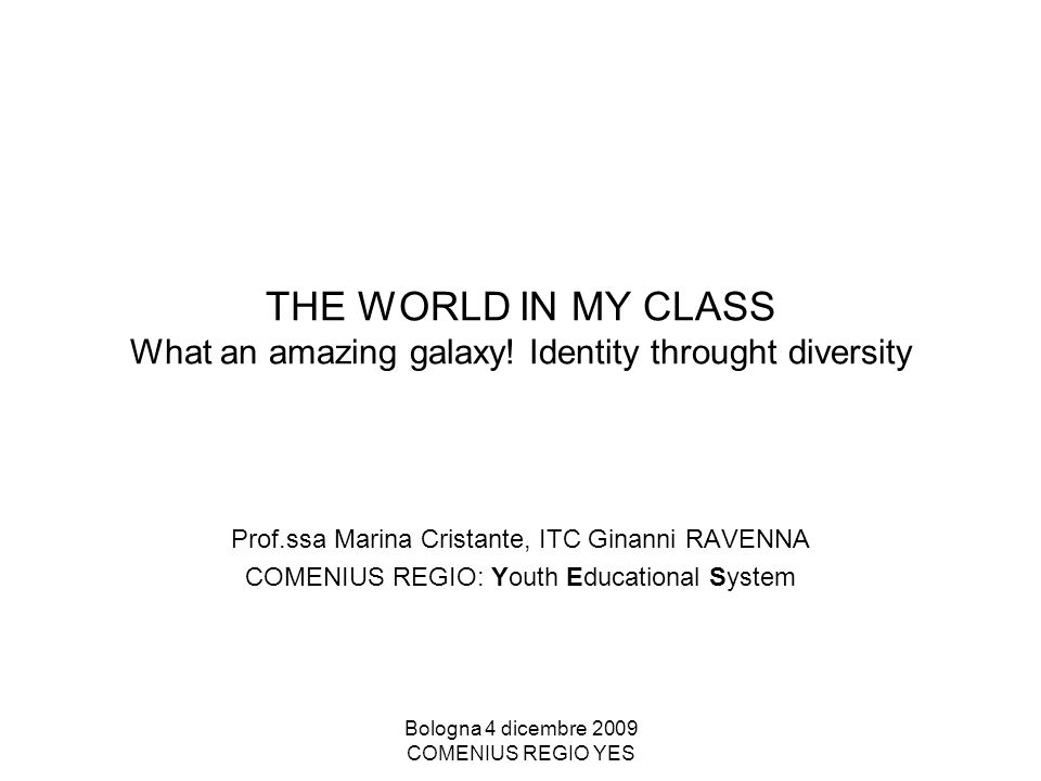 Bologna 4 dicembre 2009 COMENIUS REGIO YES THE WORLD IN MY CLASS What an amazing galaxy.