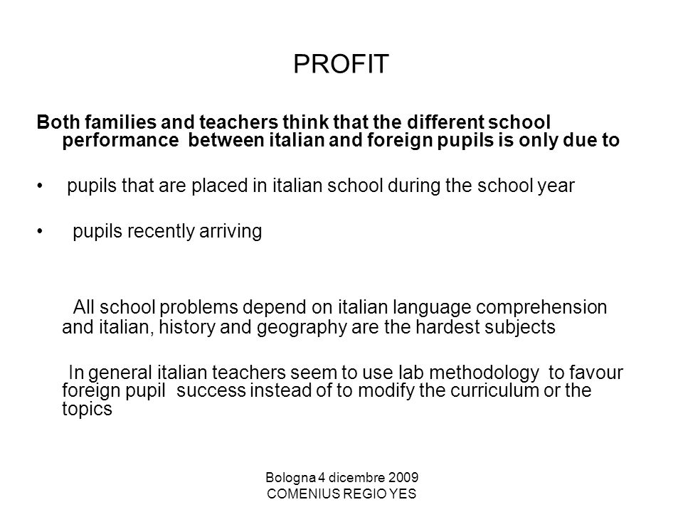 Bologna 4 dicembre 2009 COMENIUS REGIO YES PROFIT Both families and teachers think that the different school performance between italian and foreign pupils is only due to pupils that are placed in italian school during the school year pupils recently arriving All school problems depend on italian language comprehension and italian, history and geography are the hardest subjects In general italian teachers seem to use lab methodology to favour foreign pupil success instead of to modify the curriculum or the topics