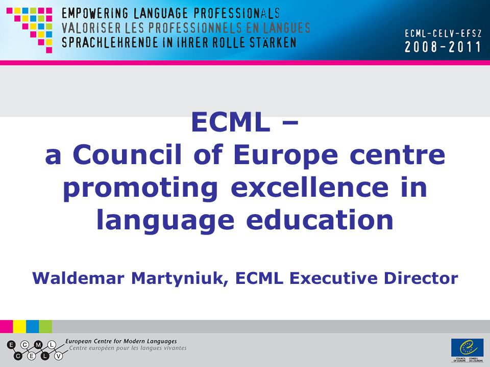 ECML – a Council of Europe centre promoting excellence in language education Waldemar Martyniuk, ECML Executive Director