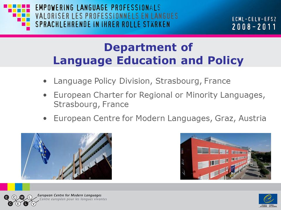Language Policy Division, Strasbourg, France European Charter for Regional or Minority Languages, Strasbourg, France European Centre for Modern Languages, Graz, Austria Department of Language Education and Policy