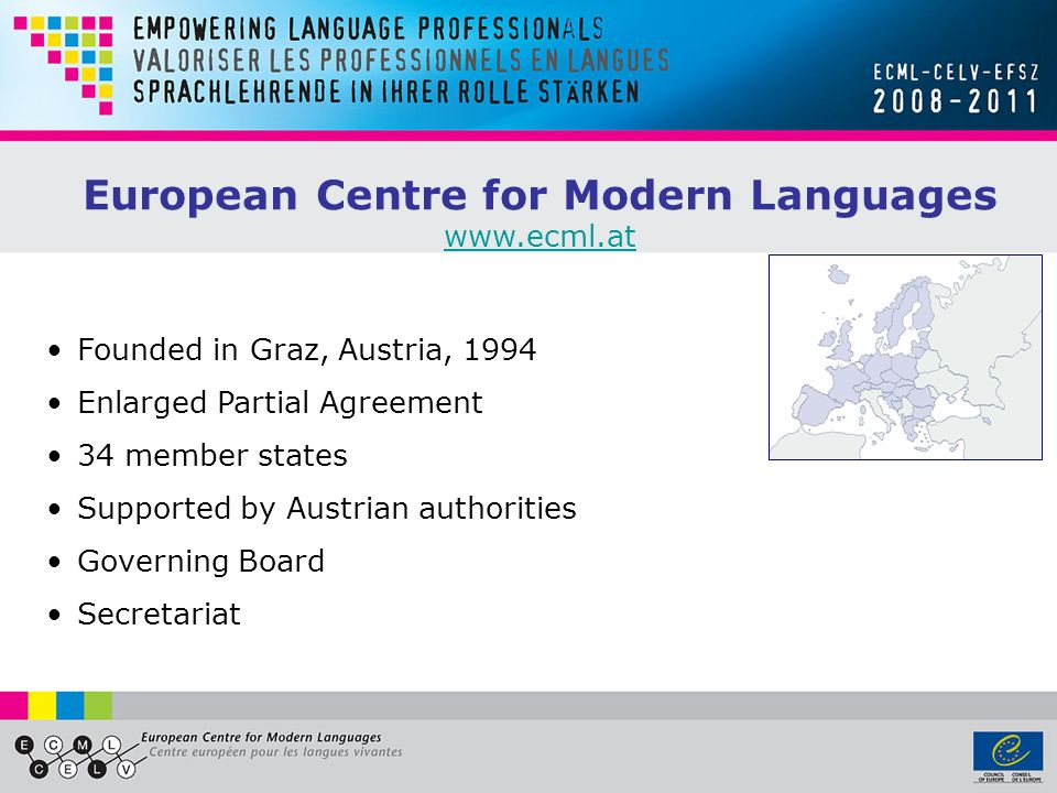European Centre for Modern Languages www.ecml.at Founded in Graz, Austria, 1994 Enlarged Partial Agreement 34 member states Supported by Austrian auth