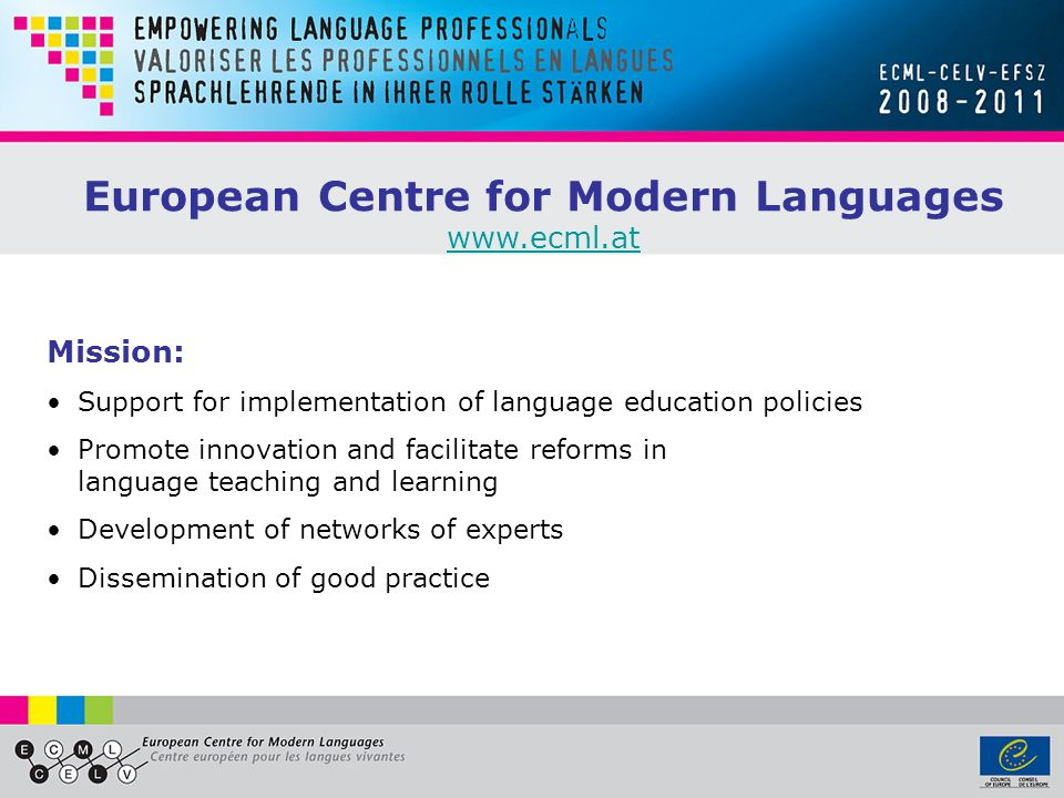 European Centre for Modern Languages www.ecml.at Mission: Support for implementation of language education policies Promote innovation and facilitate