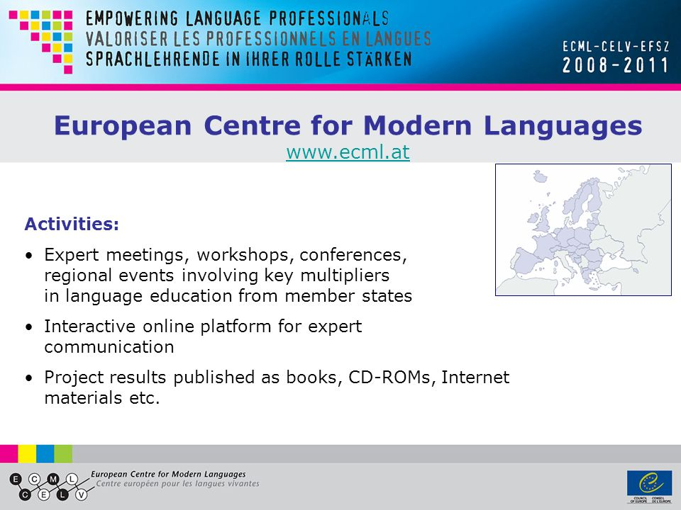 European Centre for Modern Languages www.ecml.at Activities: Expert meetings, workshops, conferences, regional events involving key multipliers in lan