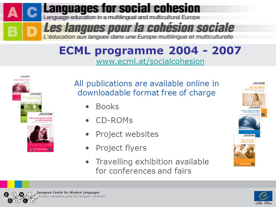 All publications are available online in downloadable format free of charge Books CD-ROMs Project websites Project flyers Travelling exhibition available for conferences and fairs ECML programme 2004 - 2007 www.ecml.at/socialcohesion