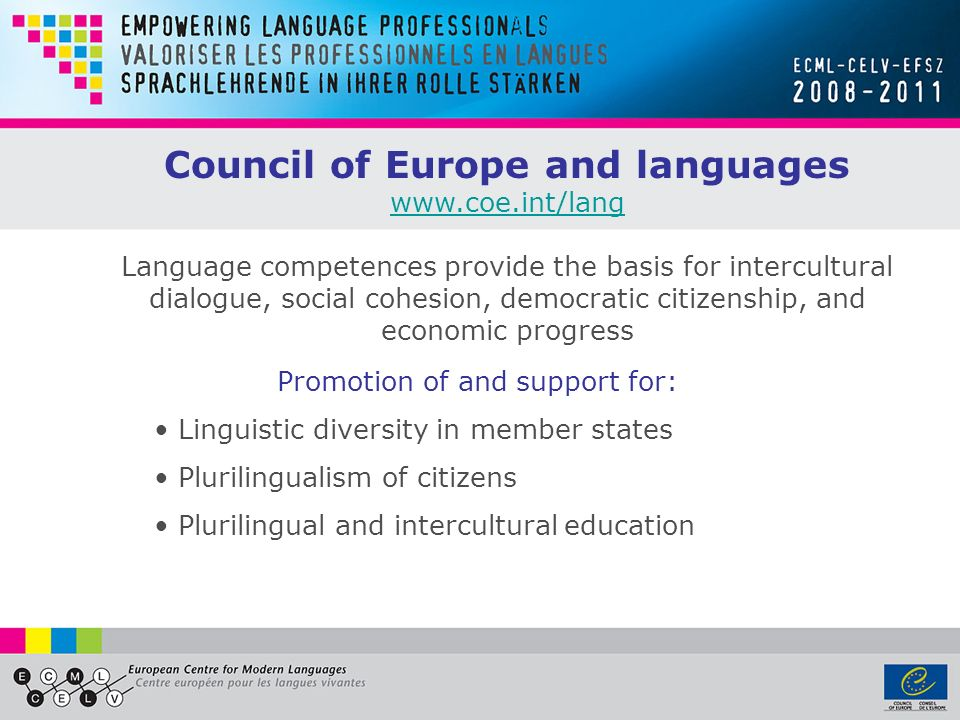 Council of Europe and languages www.coe.int/lang Language competences provide the basis for intercultural dialogue, social cohesion, democratic citizenship, and economic progress Promotion of and support for: Linguistic diversity in member states Plurilingualism of citizens Plurilingual and intercultural education