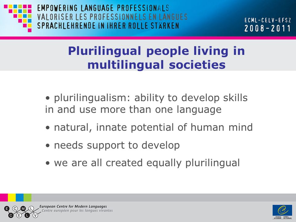 Plurilingual people living in multilingual societies plurilingualism: ability to develop skills in and use more than one language natural, innate pote