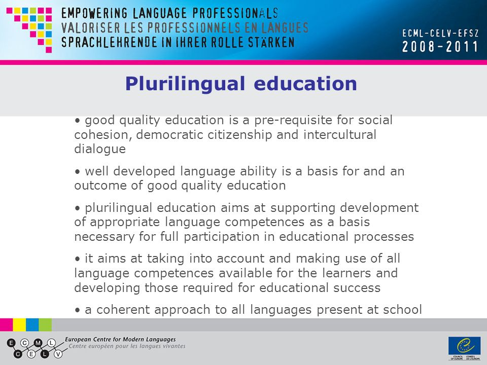 Plurilingual education good quality education is a pre-requisite for social cohesion, democratic citizenship and intercultural dialogue well developed language ability is a basis for and an outcome of good quality education plurilingual education aims at supporting development of appropriate language competences as a basis necessary for full participation in educational processes it aims at taking into account and making use of all language competences available for the learners and developing those required for educational success a coherent approach to all languages present at school