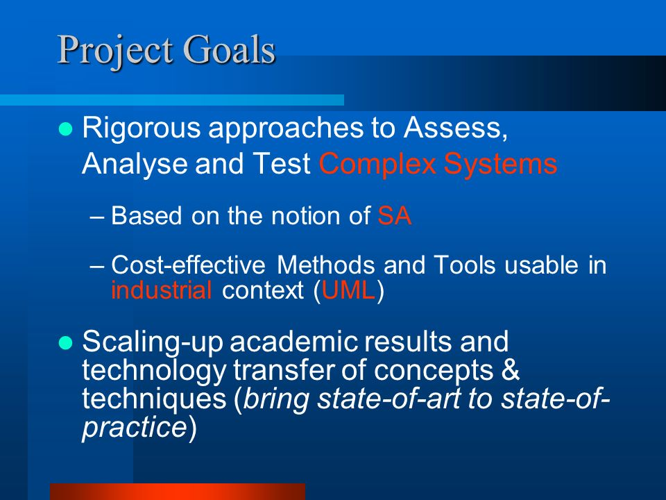 Project Goals Rigorous approaches to Assess, Analyse and Test Complex Systems –Based on the notion of SA –Cost-effective Methods and Tools usable in industrial context (UML) Scaling-up academic results and technology transfer of concepts & techniques (bring state-of-art to state-of- practice)