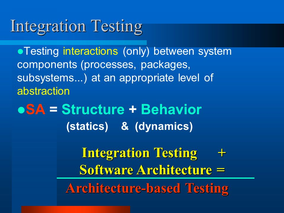 Architecture-based Testing Architecture-based Testing Testing interactions (only) between system components (processes, packages, subsystems...) at an appropriate level of abstraction SA = Structure + Behavior (statics) & (dynamics) Integration Testing Integration Testing + Software Architecture = Integration Testing + Software Architecture =