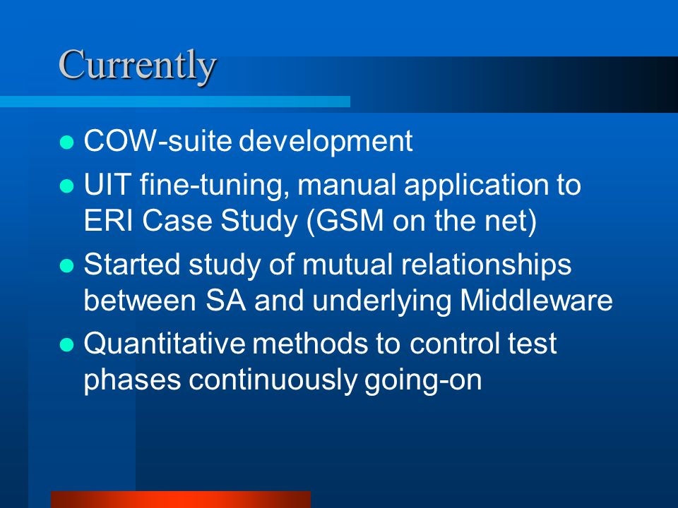 Currently COW-suite development UIT fine-tuning, manual application to ERI Case Study (GSM on the net) Started study of mutual relationships between SA and underlying Middleware Quantitative methods to control test phases continuously going-on
