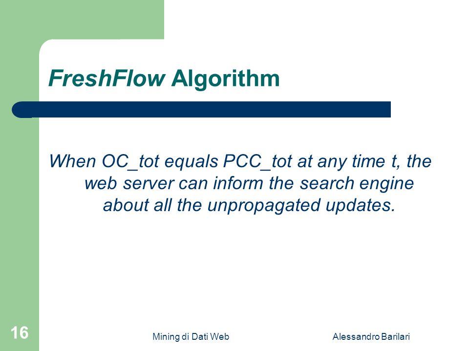 Mining di Dati WebAlessandro Barilari 16 FreshFlow Algorithm When OC_tot equals PCC_tot at any time t, the web server can inform the search engine about all the unpropagated updates.