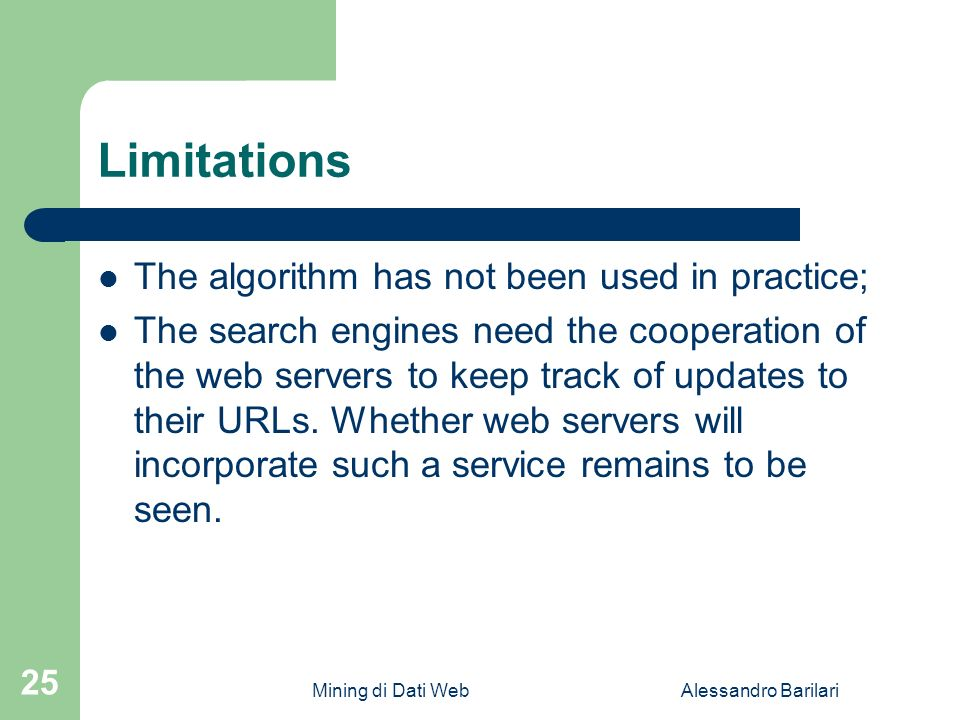 Mining di Dati WebAlessandro Barilari 25 Limitations The algorithm has not been used in practice; The search engines need the cooperation of the web servers to keep track of updates to their URLs.