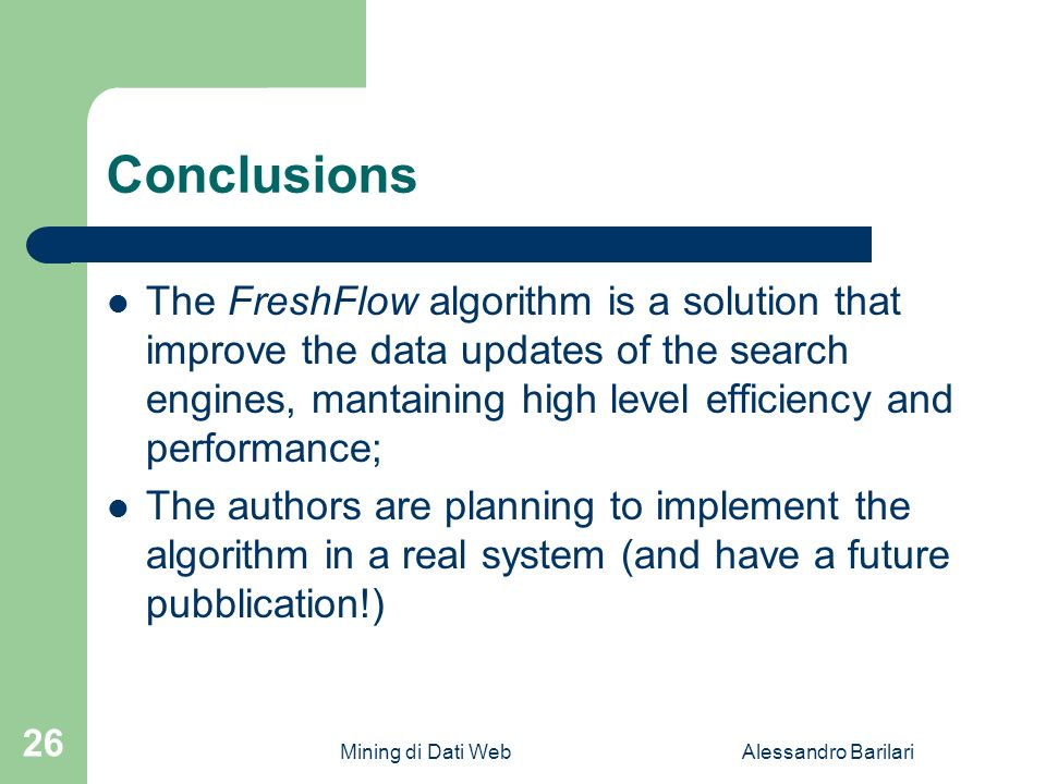Mining di Dati WebAlessandro Barilari 26 Conclusions The FreshFlow algorithm is a solution that improve the data updates of the search engines, mantaining high level efficiency and performance; The authors are planning to implement the algorithm in a real system (and have a future pubblication!)