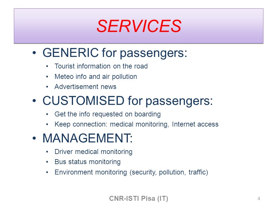 SERVICES GENERIC for passengers: Tourist information on the road Meteo info and air pollution Advertisement news CUSTOMISED for passengers: Get the info requested on boarding Keep connection: medical monitoring, Internet access MANAGEMENT: Driver medical monitoring Bus status monitoring Environment monitoring (security, pollution, traffic) CNR-ISTI Pisa (IT) 4