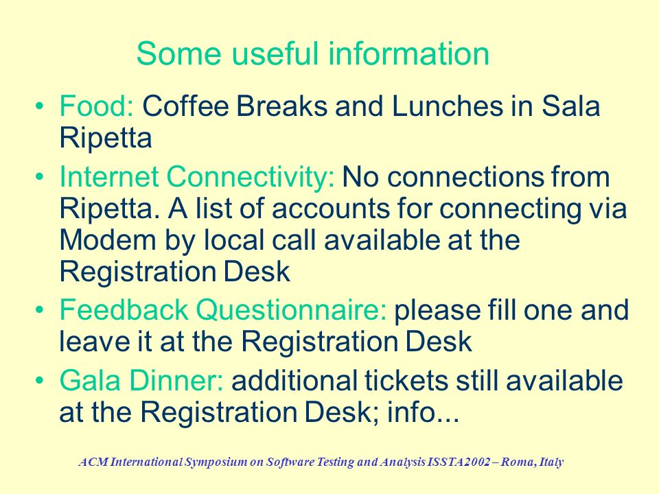 ACM International Symposium on Software Testing and Analysis ISSTA2002 – Roma, Italy Some useful information Food: Coffee Breaks and Lunches in Sala R