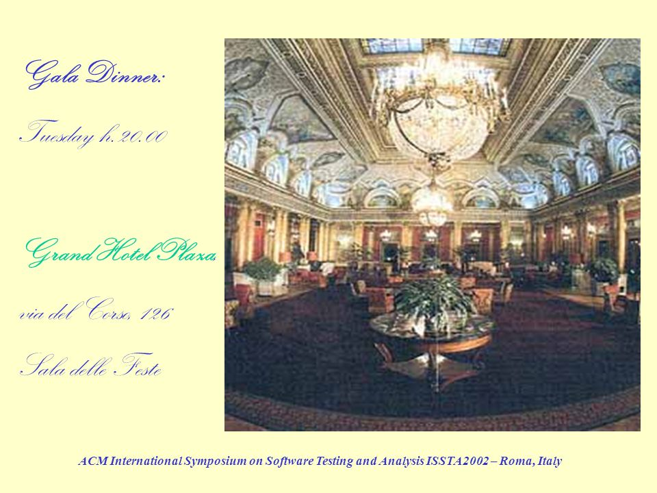 ACM International Symposium on Software Testing and Analysis ISSTA2002 – Roma, Italy Gala Dinner: Tuesday h.20.00 Grand Hotel Plaza, via del Corso, 12