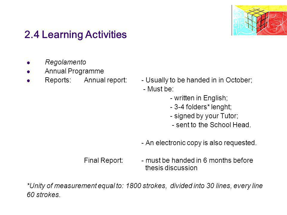 2.4 Learning Activities Regolamento Annual Programme Reports: Annual report:- Usually to be handed in in October; - Must be: - written in English; - 3-4 folders* lenght; - signed by your Tutor; - sent to the School Head.