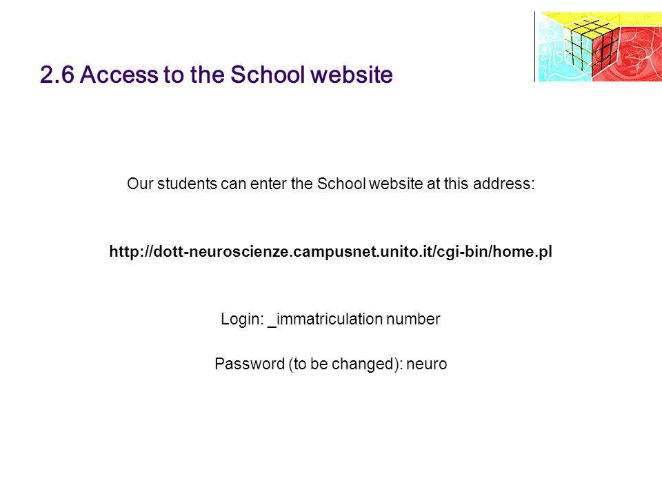 2.6 Access to the School website Our students can enter the School website at this address: http://dott-neuroscienze.campusnet.unito.it/cgi-bin/home.pl Login: _immatriculation number Password (to be changed): neuro