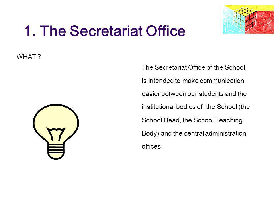 1. The Secretariat Office WHAT ? The Secretariat Office of the School is intended to make communication easier between our students and the institutio