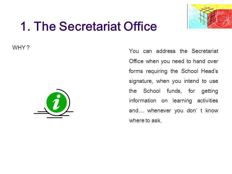 1. The Secretariat Office WHY ? You can address the Secretariat Office when you need to hand over forms requiring the School Heads signature, when you