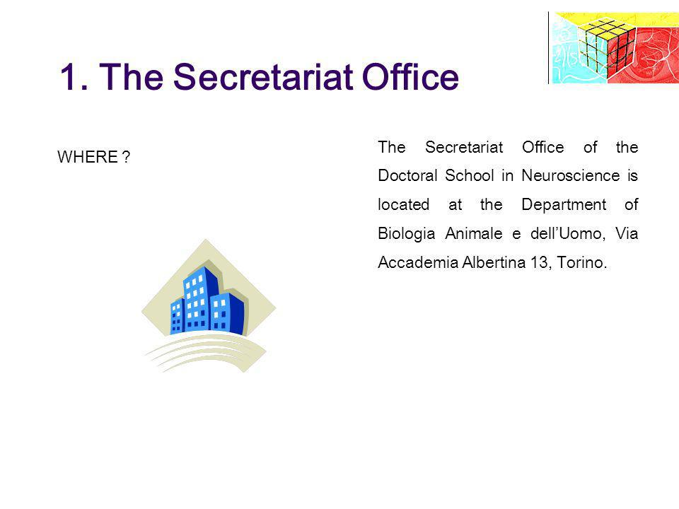 1. The Secretariat Office WHERE ? The Secretariat Office of the Doctoral School in Neuroscience is located at the Department of Biologia Animale e del
