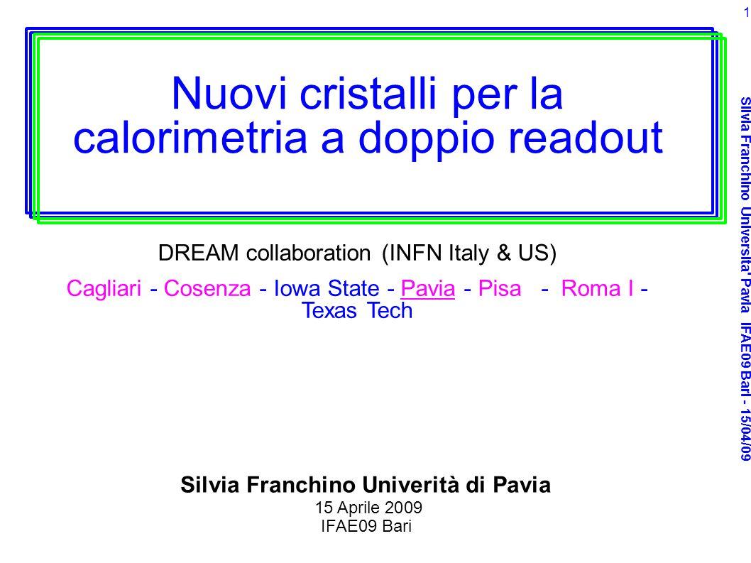 Silvia Franchino Universita' Pavia IFAE09 Bari - 15/04/09 1 Nuovi cristalli per la calorimetria a doppio readout DREAM collaboration (INFN Italy & US)