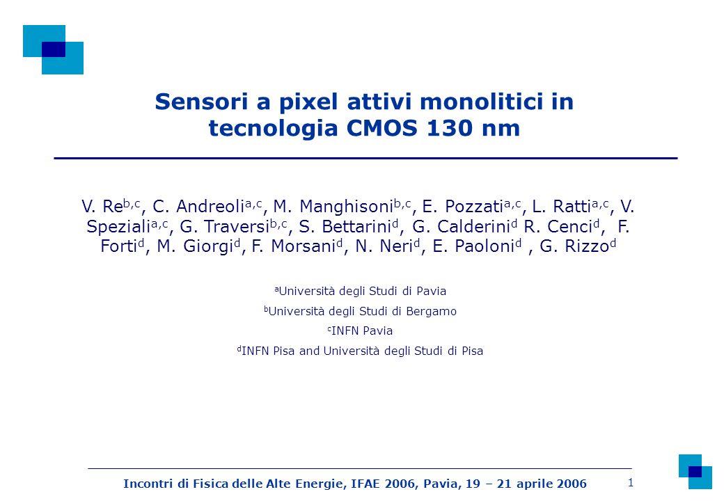 Incontri di Fisica delle Alte Energie, IFAE 2006, Pavia, 19 – 21 aprile 2006 1 Sensori a pixel attivi monolitici in tecnologia CMOS 130 nm V. Re b,c,