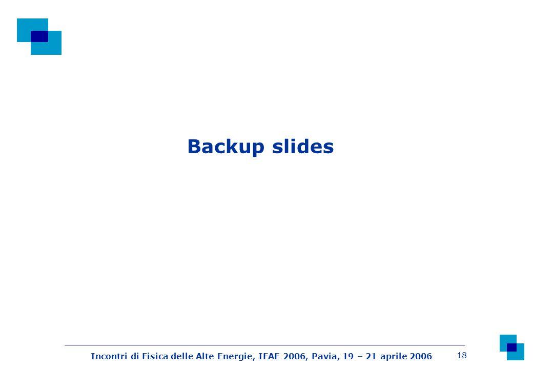 Incontri di Fisica delle Alte Energie, IFAE 2006, Pavia, 19 – 21 aprile 2006 18 Backup slides