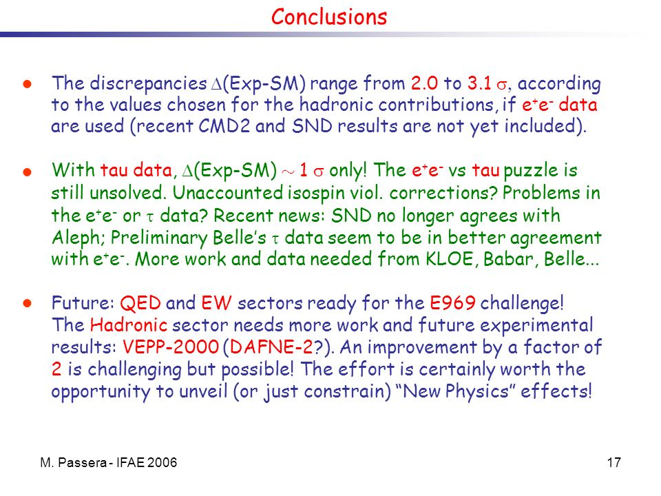 M. Passera - IFAE 200617 Conclusions The discrepancies (Exp-SM) range from 2.0 to 3.1 according to the values chosen for the hadronic contributions, i