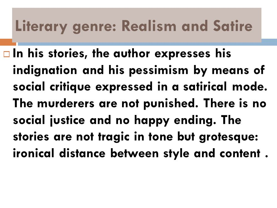 Literary genre: Realism and Satire In his stories, the author expresses his indignation and his pessimism by means of social critique expressed in a s