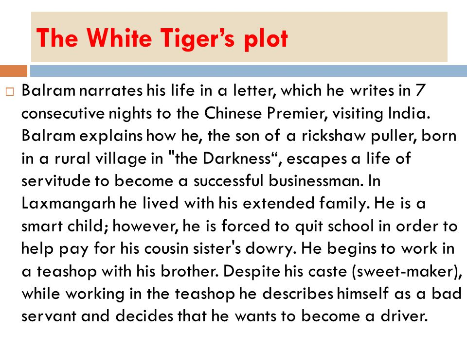 The White Tigers plot Balram narrates his life in a letter, which he writes in 7 consecutive nights to the Chinese Premier, visiting India. Balram exp
