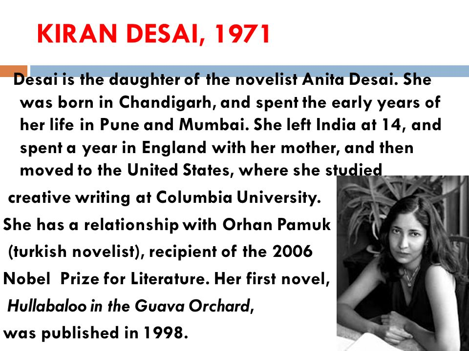 KIRAN DESAI, 1971 Desai is the daughter of the novelist Anita Desai. She was born in Chandigarh, and spent the early years of her life in Pune and Mum