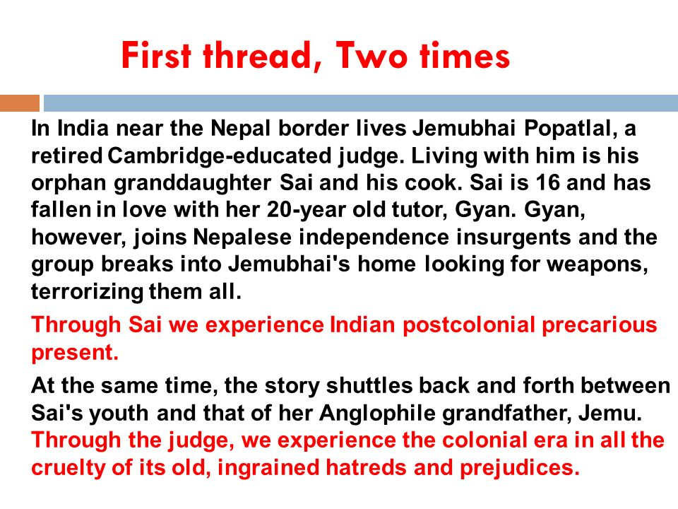 First thread, Two times In India near the Nepal border lives Jemubhai Popatlal, a retired Cambridge-educated judge. Living with him is his orphan gran