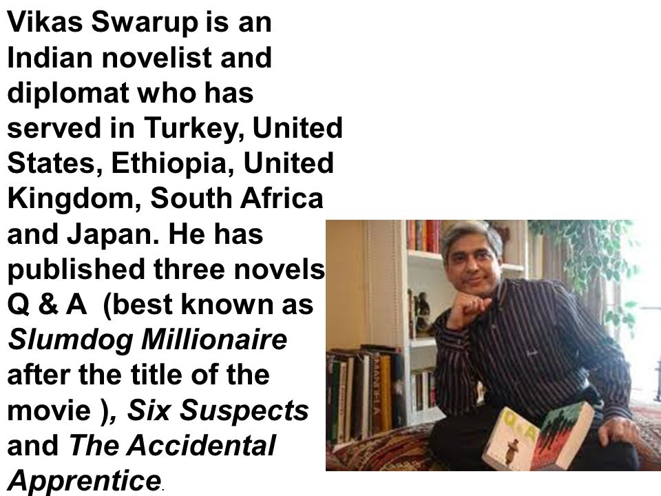 Vikas Swarup is an Indian novelist and diplomat who has served in Turkey, United States, Ethiopia, United Kingdom, South Africa and Japan. He has publ