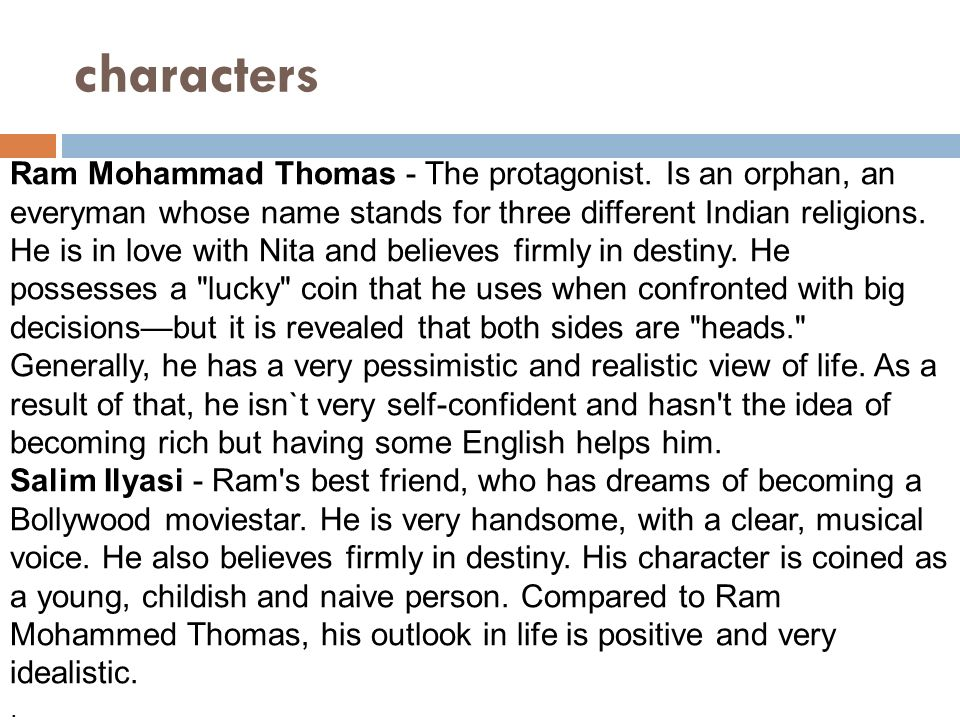 characters Ram Mohammad Thomas - The protagonist. Is an orphan, an everyman whose name stands for three different Indian religions. He is in love with