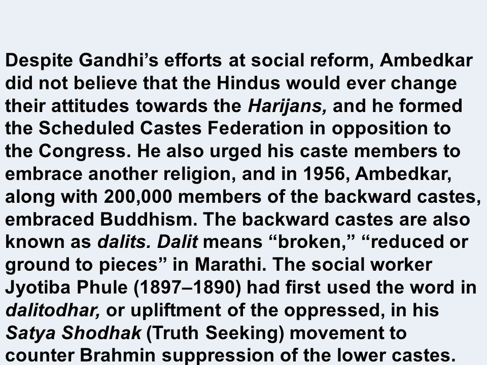 Despite Gandhis efforts at social reform, Ambedkar did not believe that the Hindus would ever change their attitudes towards the Harijans, and he form