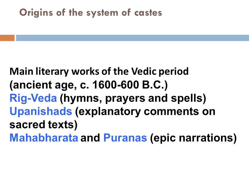 Origins of the system of castes Main literary works of the Vedic period (ancient age, c. 1600-600 B.C.) Rig-Veda (hymns, prayers and spells) Upanishad