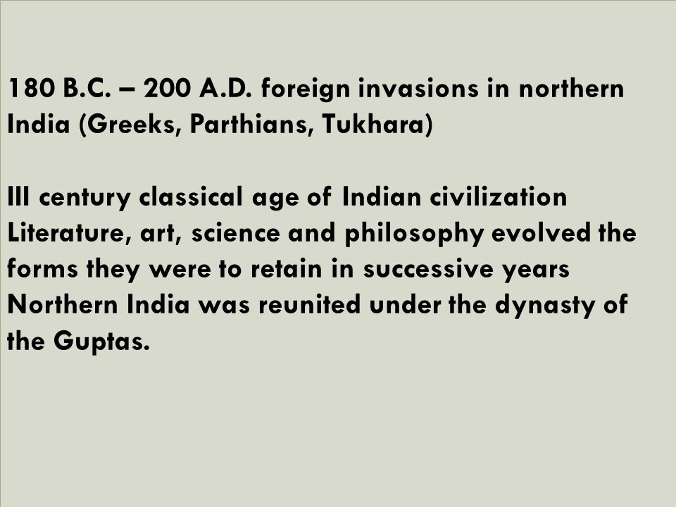 180 B.C. – 200 A.D. foreign invasions in northern India (Greeks, Parthians, Tukhara) III century classical age of Indian civilization Literature, art,