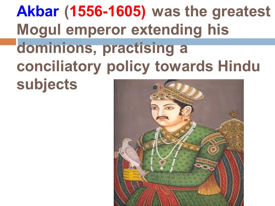Akbar (1556-1605) was the greatest Mogul emperor extending his dominions, practising a conciliatory policy towards Hindu subjects