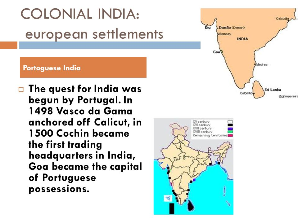COLONIAL INDIA: european settlements The quest for India was begun by Portugal. In 1498 Vasco da Gama anchored off Calicut, in 1500 Cochin became the