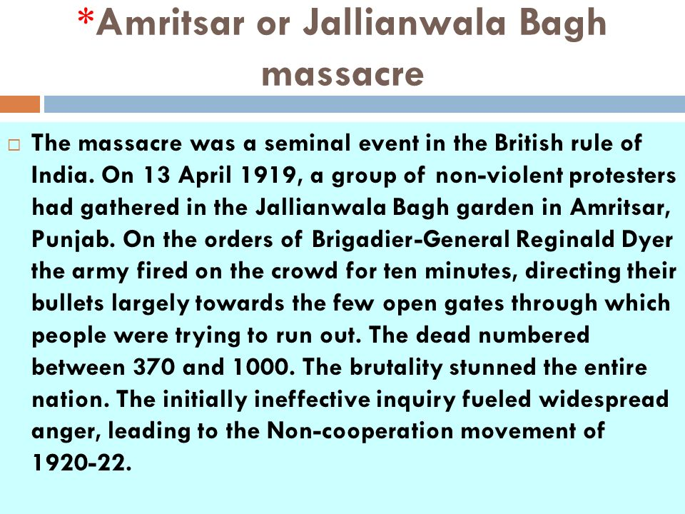 *Amritsar or Jallianwala Bagh massacre The massacre was a seminal event in the British rule of India. On 13 April 1919, a group of non-violent protest