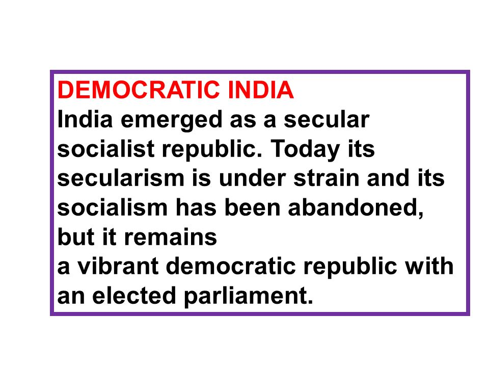 DEMOCRATIC INDIA India emerged as a secular socialist republic. Today its secularism is under strain and its socialism has been abandoned, but it rema