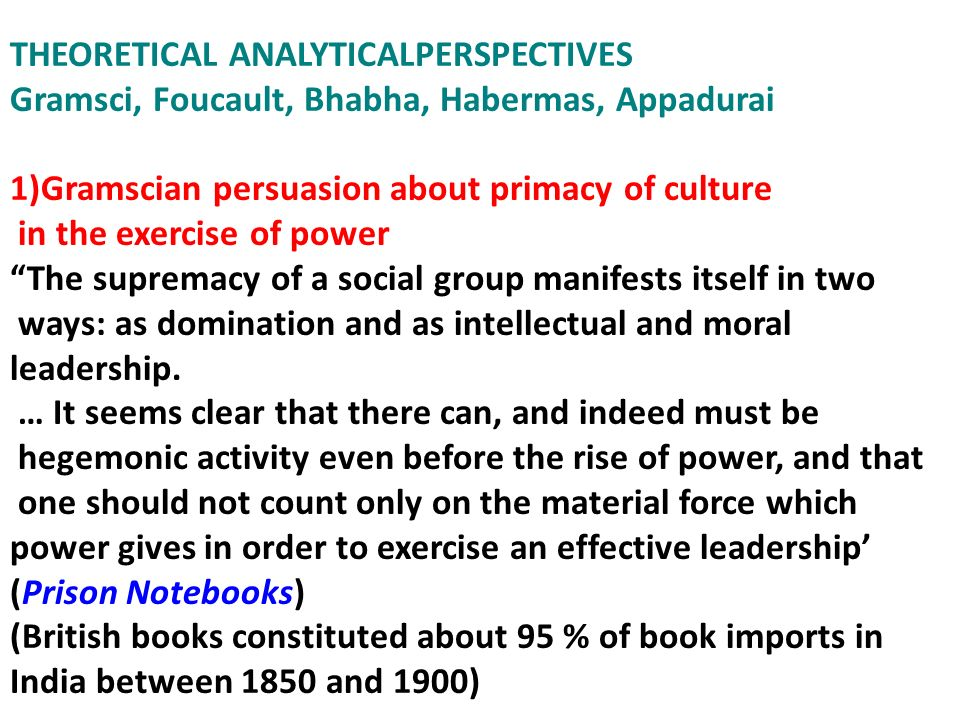 THEORETICAL ANALYTICALPERSPECTIVES Gramsci, Foucault, Bhabha, Habermas, Appadurai 1)Gramscian persuasion about primacy of culture in the exercise of p