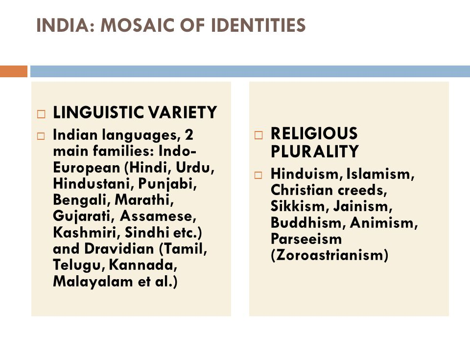 INDIA: MOSAIC OF IDENTITIES LINGUISTIC VARIETY Indian languages, 2 main families: Indo- European (Hindi, Urdu, Hindustani, Punjabi, Bengali, Marathi,