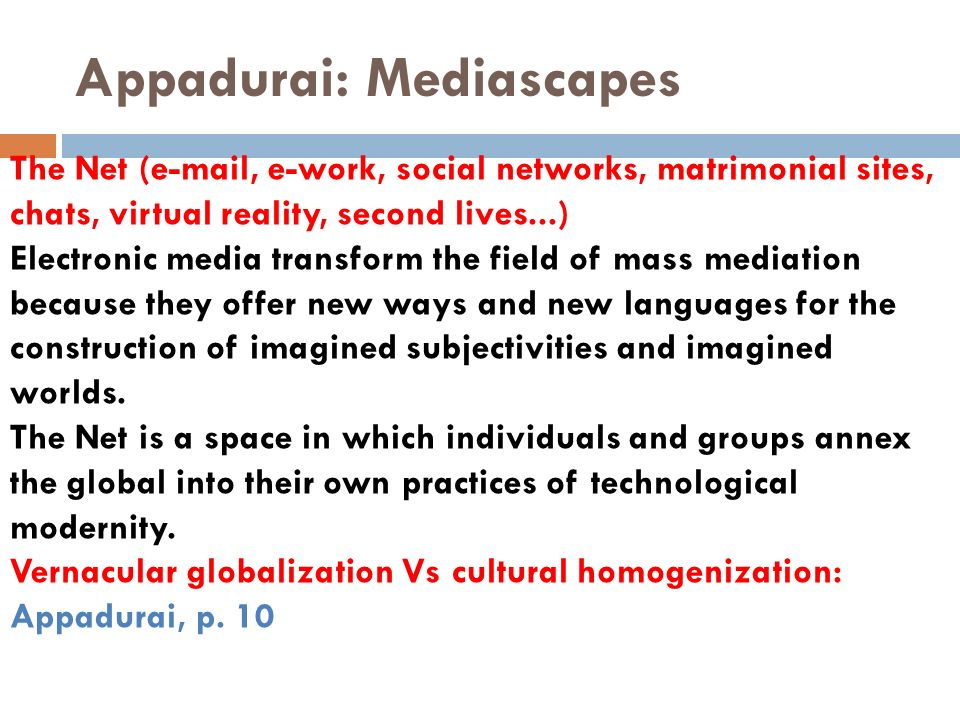 Appadurai: Mediascapes The Net (e-mail, e-work, social networks, matrimonial sites, chats, virtual reality, second lives...) Electronic media transfor